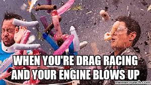 Drag Racing Meme - you re drag racing and your engine blows up