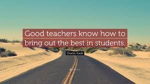 charles kuralt quote u201cgood teachers know how to bring out the