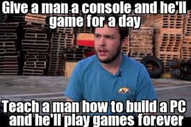 Build A Meme - give a man a console and he ll game for a day weknowmemes