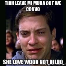 Meme Dildo - tiah leave mi muda out we convo she love wood not dildo crying