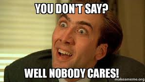 Nobody Cares Meme - you don t say well nobody cares sarcastic nicholas cage make a