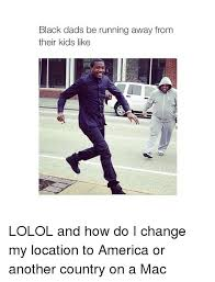 Running Dad Meme - black dads be running away from their kids like lolol and how do i