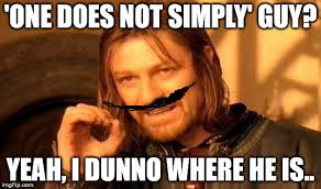 I Dunno Meme - one does not simply guy yeah i dunno where he is