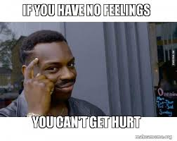 Hurt Feelings Meme - if you have no feelings you can t get hurt roll safe black guy