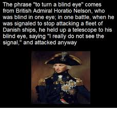 Turn A Blind Eye The Phrase To Turn A Blind Eye Comes From British Admiral Horatio