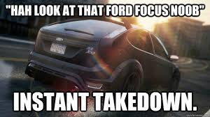 Ford Focus Meme - hah look at that ford focus noob instant takedown most wanted