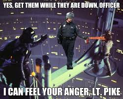 Pike Meme - yes get them while they are down officer i can feel your anger