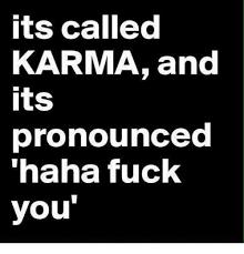 Meme Fuck You - its called karma and its pronounced haha fuck you fuck you meme