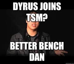 Bench Meme - dyrus joins tsm better bench dan good guy dan dinh quickmeme