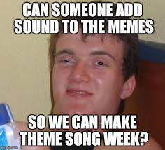 The Meme Song - can someone add sound to the memes so we can make theme song week meme