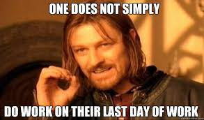 Last Day Of Work Meme - one does not simply do work on their last day of work borimir