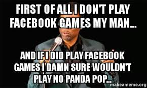 Play All The Games Meme - first of all i don t play facebook games my man and if i did