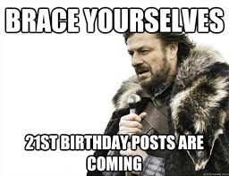 21st Birthday Meme - brace yourselves 21st birthday posts are coming imminent ned meme