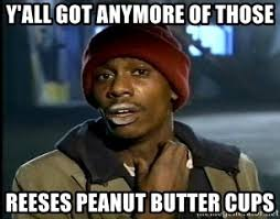 Reeses Meme - y all got anymore of those reeses peanut butter cups chappelle