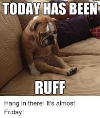 Almost Friday Meme - today has been ruff hang in there it s almost friday meme on