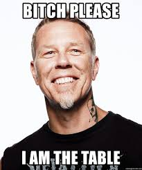 Metallica Meme - bitch please i am the table james hetfield of metallica meme