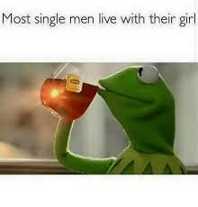 Single Men Meme - most single men live with their girl meme on astrologymemes com