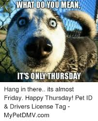 Almost Friday Meme - what do you mean it s ona thursday hang in there its almost friday