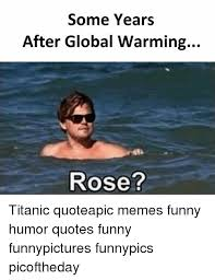Titanic Funny Memes - some years after global warming rose titanic quoteapic memes funny