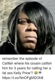 Fat Ass Meme - remember the episode of catfish where his cousin catfish him for 3