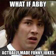 Abby Meme - what if abby actually made funny jokes what if meme meme generator