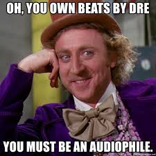 Audiophile Meme - oh you own beats by dre you must be an audiophile willy wonka