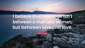 Love And Ocean Quotes by Frank Ocean Quote U201ci Believe That Marriage Isn U0027t Between A Man