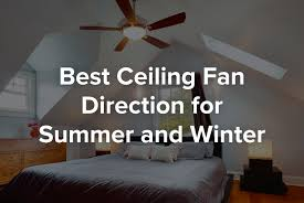 what direction for ceiling fan in winter best ceiling fan direction for summer and winter amigoenergy com