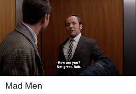 Mad Men Meme - how are you not great bob mad men mad men meme on me me