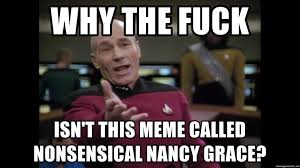 Nancy Grace Meme - why the fuck isn t this meme called nonsensical nancy grace