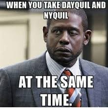 Nyquil Meme - when you take dayquil and nyquil at the same time dayquil meme