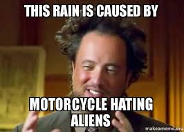 Aliens Meme - this rain is caused by motorcycle hating aliens mcal make a meme