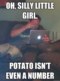Silly Memes - oh silly little girl potato isn t even a number reddit meme