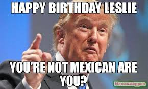 Where Are You Memes - happy birthday leslie you re not mexican are you meme donald