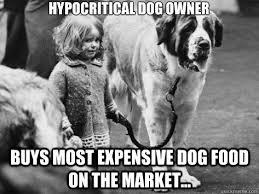 Dog Owner Meme - hypocritical dog owner buys most expensive dog food on the market