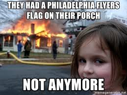 Flyers Meme - they had a philadelphia flyers flag on their porch not anymore
