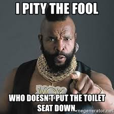 Toilet Seat Down Meme - i pity the fool who doesn t put the toilet seat down mr t
