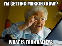 Now What Meme - i m getting married now what is toon valley make a meme