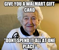 Gift Meme - give you a walmart gift card dont spend it all at one place