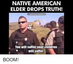Smoke Signals Meme - native american elder drops truth human you will suffer your