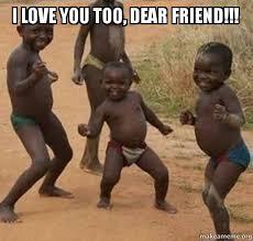 Love You Too Meme - i love you too dear friend dancing black kids make a meme