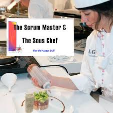 sous chef cuisine the scrum master and the sous chef how we manage stuff