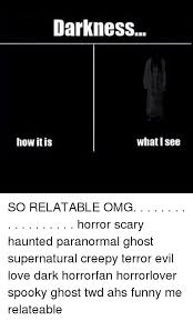 Scary Ghost Meme - darkness how it is whatisee so relatable omg horror scary haunted