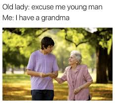 Wat Old Lady Meme - old lady excuse me young man me i have a grandma grandma meme on