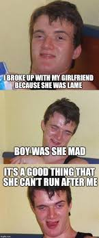 i broke up with my girlfriend because she was lame boy was she mad