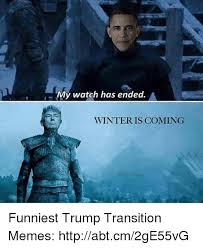 Winter Is Coming Meme - my watch has ended a winter is coming funniest trump transition