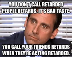Youre Retarded Meme - you don t call retarded people retards it s bad taste you call
