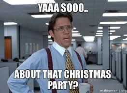Christmas Party Meme - yaaa sooo about that christmas party yaaa sooo make a meme