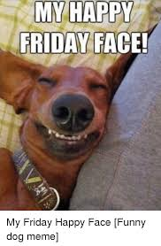 Happy Friday Meme Funny - my happy friday face friday meme on me me