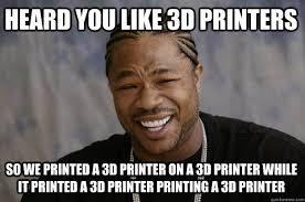 College Printer Meme - heard you like 3d printers so we printed a 3d printer on a 3d